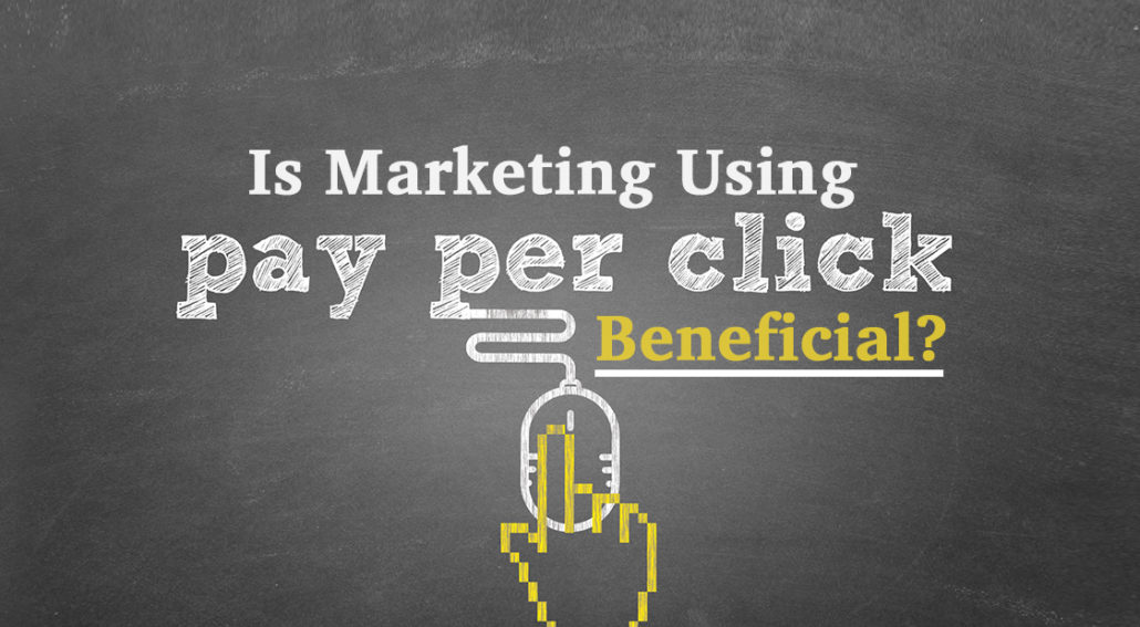 Is Marketing Using Pay Per Click Beneficial?