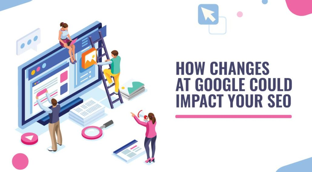 How Changes at Google Could Impact Your SEO